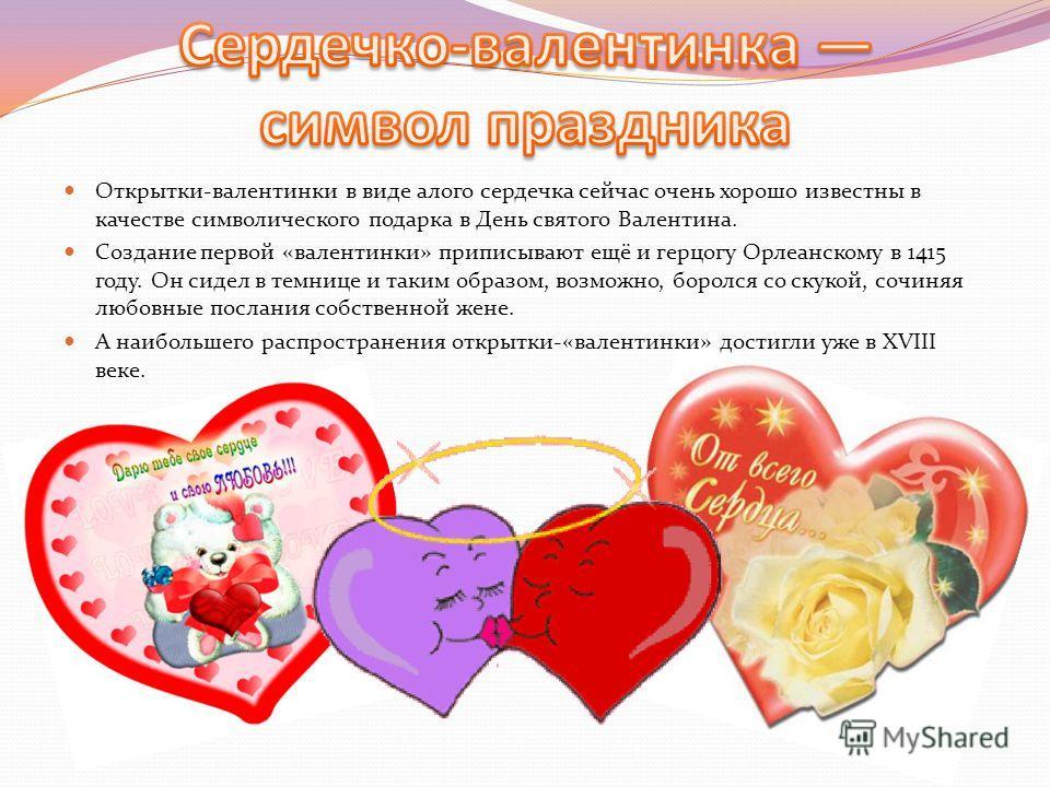 Открытки-валентинки в виде алого сердечка сейчас очень хорошо известны в качестве символического подарка в День святого Валентина. Создание первой «валентинки» приписывают ещё и герцогу Орлеанскому в 1415 году. Он сидел в темнице и таким образом, воз