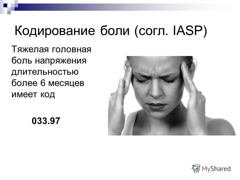 Кодирование боли (согл. IASP) Тяжелая головная боль напряжения длительностью более 6 месяцев имеет код 033.97