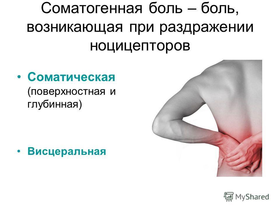 Соматогенная боль – боль, возникающая при раздражении ноцицепторов Соматическая (поверхностная и глубинная) Висцеральная