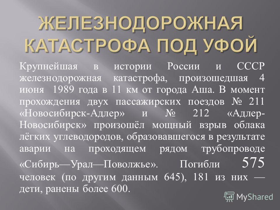 Крупнейшая в истории России и СССР железнодорожная катастрофа, произошедшая 4 июня 1989 года в 11 км от города Аша. В момент прохождения двух пассажирских поездов 211 « Новосибирск - Адлер » и 212 « Адлер - Новосибирск » произошёл мощный взрыв облака
