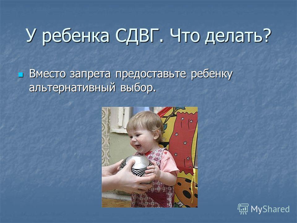 У ребенка СДВГ. Что делать? Вместо запрета предоставьте ребенку альтернативный выбор. Вместо запрета предоставьте ребенку альтернативный выбор.