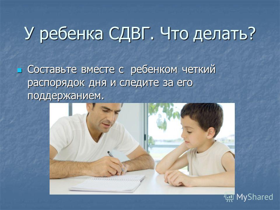 У ребенка СДВГ. Что делать? Составьте вместе с ребенком четкий распорядок дня и следите за его поддержанием. Составьте вместе с ребенком четкий распорядок дня и следите за его поддержанием.