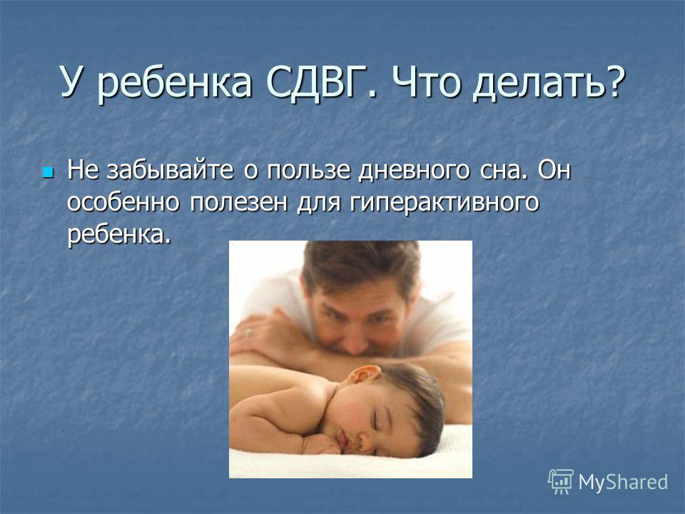 У ребенка СДВГ. Что делать? Не забывайте о пользе дневного сна. Он особенно полезен для гиперактивного ребенка. Не забывайте о пользе дневного сна. Он особенно полезен для гиперактивного ребенка.