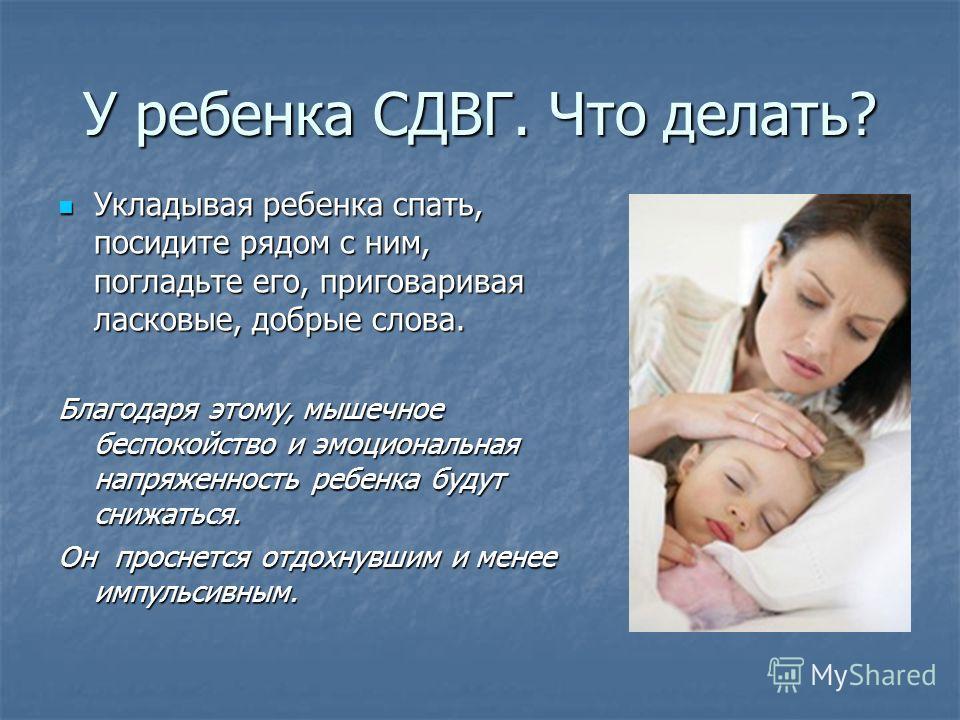 У ребенка СДВГ. Что делать? Укладывая ребенка спать, посидите рядом с ним, погладьте его, приговаривая ласковые, добрые слова. Укладывая ребенка спать, посидите рядом с ним, погладьте его, приговаривая ласковые, добрые слова. Благодаря этому, мышечно