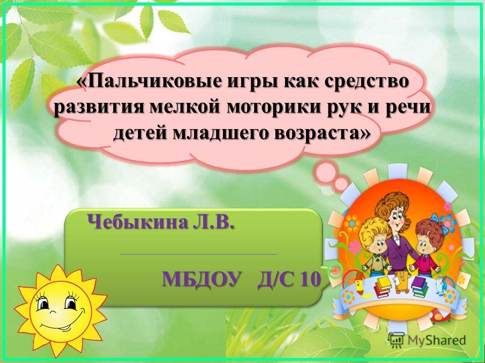 «Пальчиковые игры как средство развития мелкой моторики рук и речи детей младшего возраста» Чебыкина Л.В. МБДОУ Д/С 10