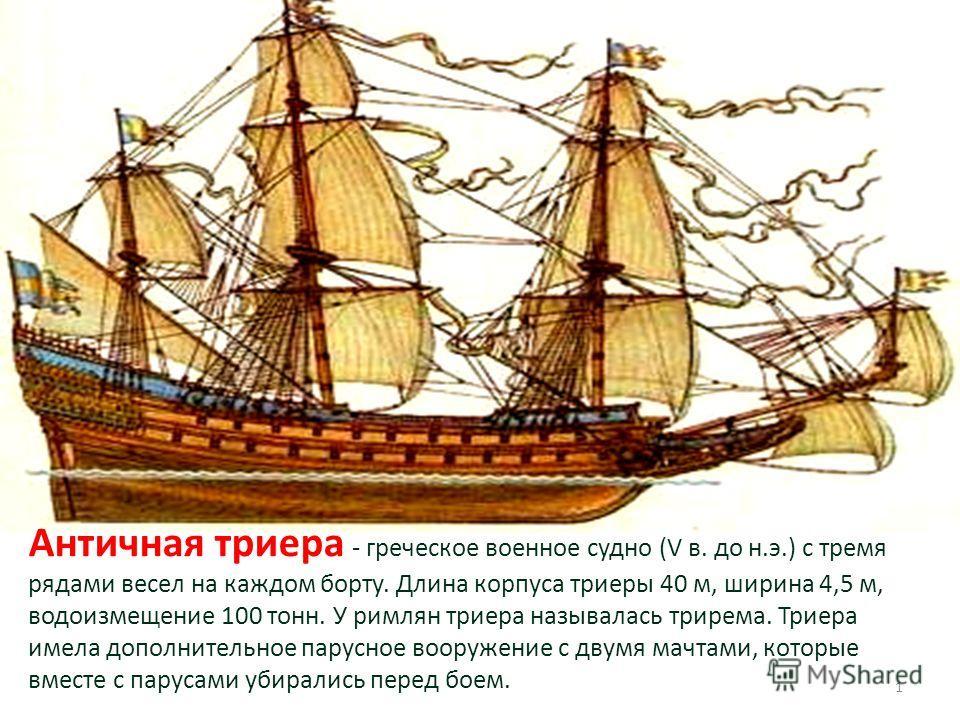 Античная триера - греческое военное судно (V в. до н.э.) с тремя рядами весел на каждом борту. Длина корпуса триеры 40 м, ширина 4,5 м, водоизмещение 100 тонн. У римлян триера называлась трирема. Триера имела дополнительное парусное вооружение с двум