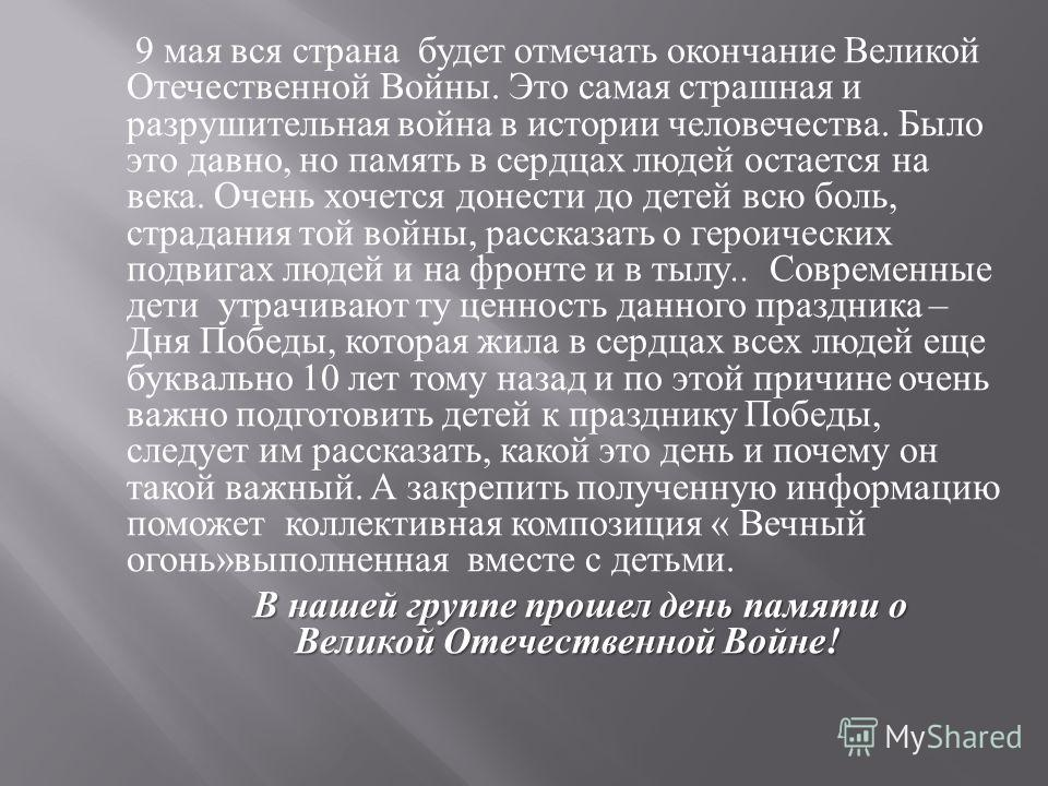 9 мая вся страна будет отмечать окончание Великой Отечественной Войны. Это самая страшная и разрушительная война в истории человечества. Было это давно, но память в сердцах людей остается на века. Очень хочется донести до детей всю боль, страдания то