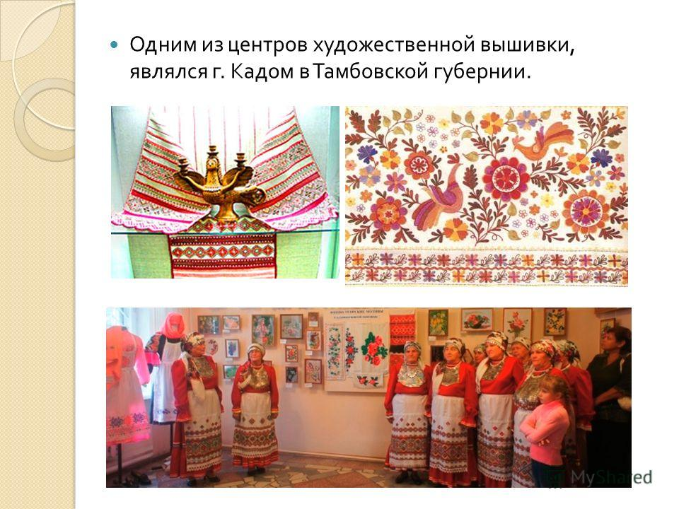 Одним из центров художественной вышивки, являлся г. Кадом в Тамбовской губернии.