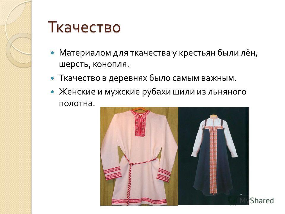 Ткачество Материалом для ткачества у крестьян были лён, шерсть, конопля. Ткачество в деревнях было самым важным. Женские и мужские рубахи шили из льняного полотна.