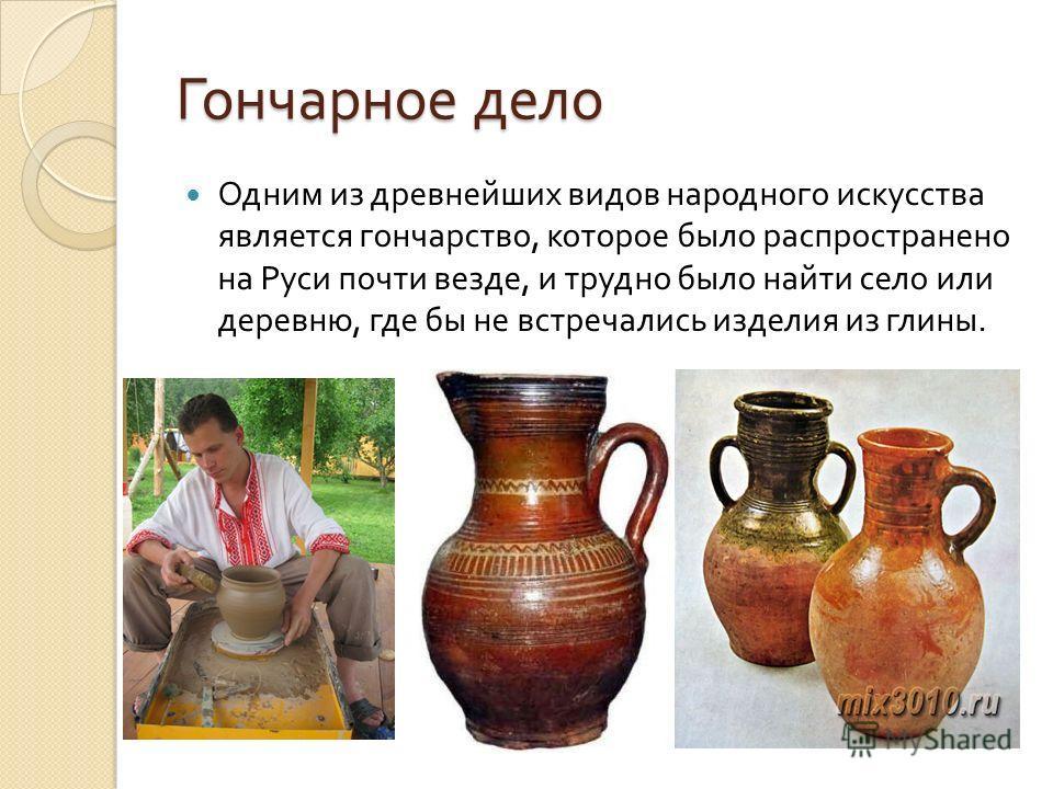 Гончарное дело Одним из древнейших видов народного искусства является гончарство, которое было распространено на Руси почти везде, и трудно было найти село или деревню, где бы не встречались изделия из глины.