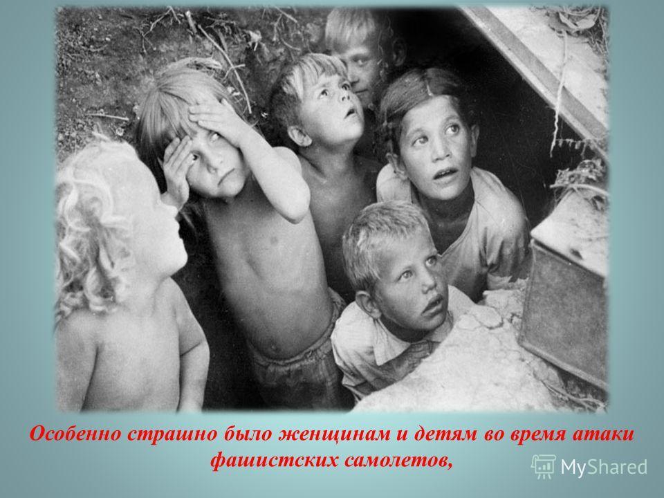Особенно страшно было женщинам и детям во время атаки фашистских самолетов,