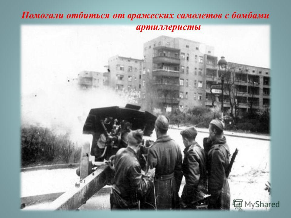 Помогали отбиться от вражеских самолетов с бомбами артиллеристы