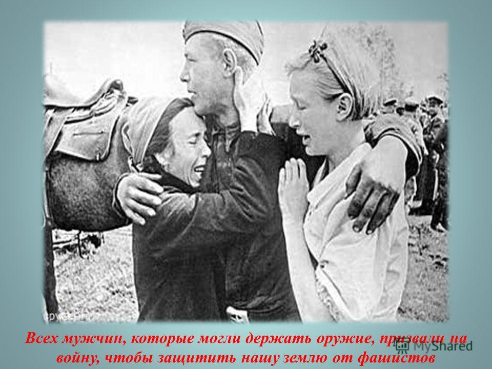 Всех мужчин, которые могли держать оружие, призвали на войну, чтобы защитить нашу землю от фашистов