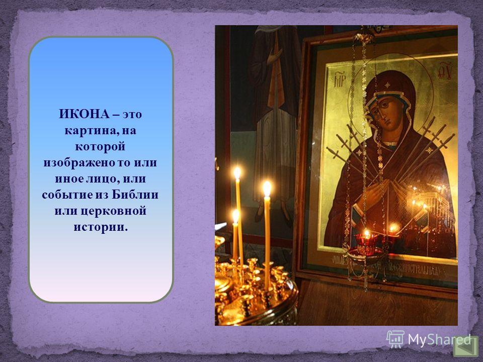 ИКОНА – это картина, на которой изображено то или иное лицо, или событие из Библии или церковной истории.