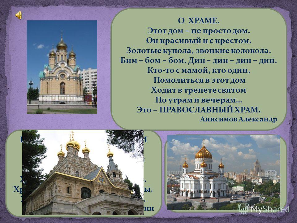 О ХРАМЕ. Этот дом – не просто дом. Он красивый и с крестом. Золотые купола, звонкие колокола. Бим – бом – бом. Дин – дин – дин – дин. Кто-то с мамой, кто один, Помолиться в этот дом Ходит в трепете святом По утрам и вечерам… Это – ПРАВОСЛАВНЫЙ ХРАМ.