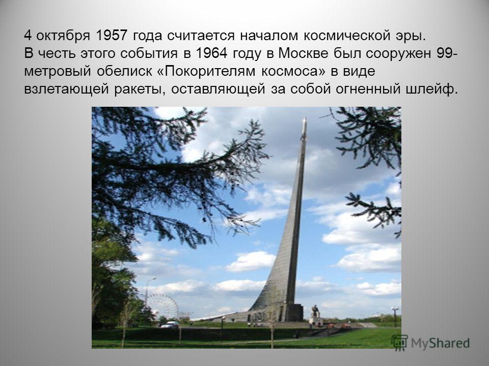 4 октября 1957 года считается началом космической эры. В честь этого события в 1964 году в Москве был сооружен 99- метровый обелиск «Покорителям космоса» в виде взлетающей ракеты, оставляющей за собой огненный шлейф.