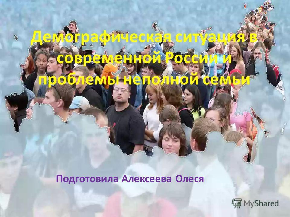 Демографическая ситуация в современной России и проблемы неполной семьи Подготовила Алексеева Олеся