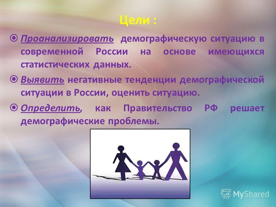 Цели : Проанализировать демографическую ситуацию в современной России на основе имеющихся статистических данных. Выявить негативные тенденции демографической ситуации в России, оценить ситуацию. Определить, как Правительство РФ решает демографические