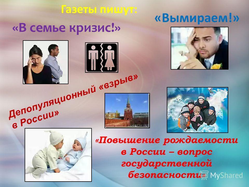 Газеты пишут: «В семье кризис!» Депопуляционный «взрыв» в России» «Вымираем!» «Повышение рождаемости в России – вопрос государственной безопасности»