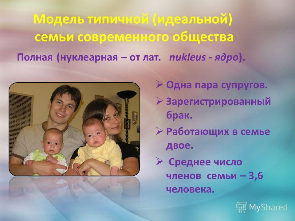 Модель типичной (идеальной) семьи современного общества Полная (нуклеарная – от лат. nukleus - ядро). Одна пара супругов. Зарегистрированный брак. Работающих в семье двое. Среднее число членов семьи – 3,6 человека.