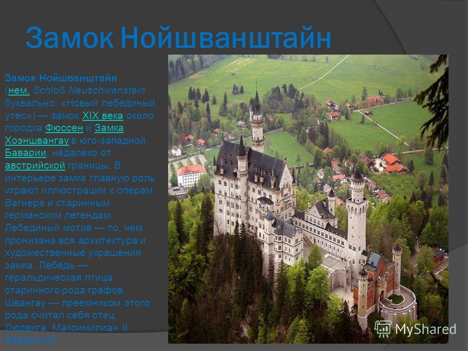 Замок Нойшванштайн Замок Нойшванштайн (нем. Schloß Neuschwanstein буквально: «Новый лебединый утес») замок XIX века около городка Фюссен и Замка Хоэншвангау в юго-западной Баварии, недалеко от австрийской границы. В интерьере замка главную роль играю