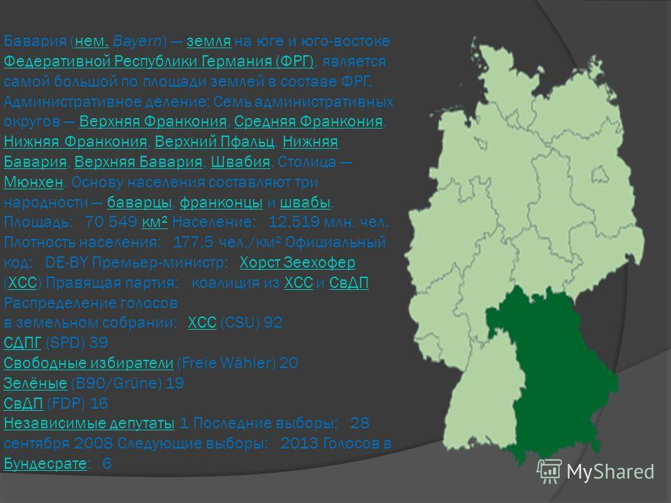 Бавария (нем. Bayern) земля на юге и юго-востоке Федеративной Республики Германия (ФРГ), является самой большой по площади землей в составе ФРГ. Административное деление: Семь административных округов Верхняя Франкония, Средняя Франкония, Нижняя Фран