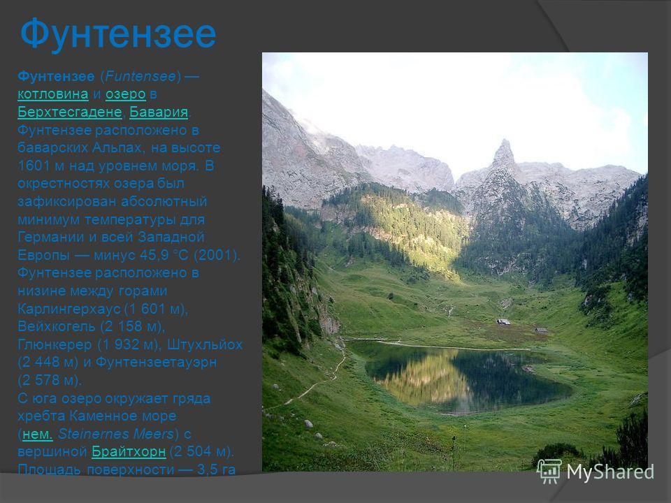 Фунтензее Фунтензее (Funtensee) котловина и озеро в Берхтесгадене, Бавария. котловинаозеро БерхтесгаденеБавария Фунтензее расположено в баварских Альпах, на высоте 1601 м над уровнем моря. В окрестностях озера был зафиксирован абсолютный минимум темп