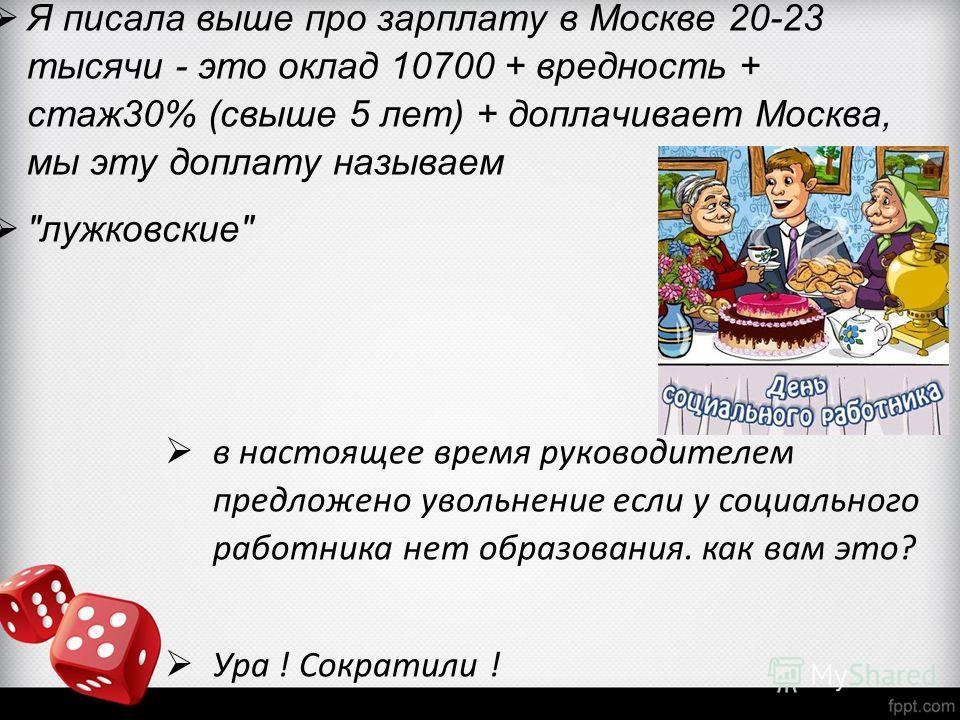 Я писала выше про зарплату в Москве 20-23 тысячи - это оклад 10700 + вредность + стаж30% (свыше 5 лет) + доплачивает Москва, мы эту доплату называем