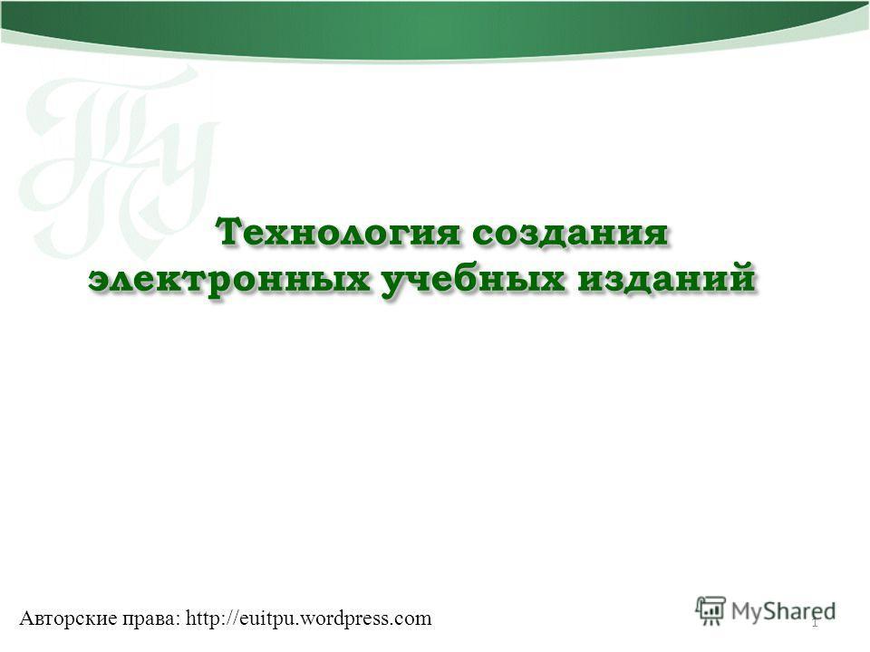 Технология создания электронных учебных изданий 1 Авторские права: http://euitpu.wordpress.com