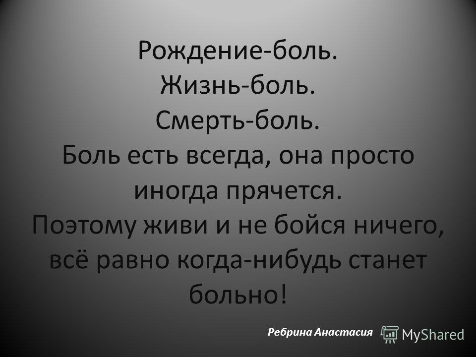 Рождение-боль. Жизнь-боль. Смерть-боль. Боль есть всегда, она просто иногда прячется. Поэтому живи и не бойся ничего, всё равно когда-нибудь станет больно! Ребрина Анастасия