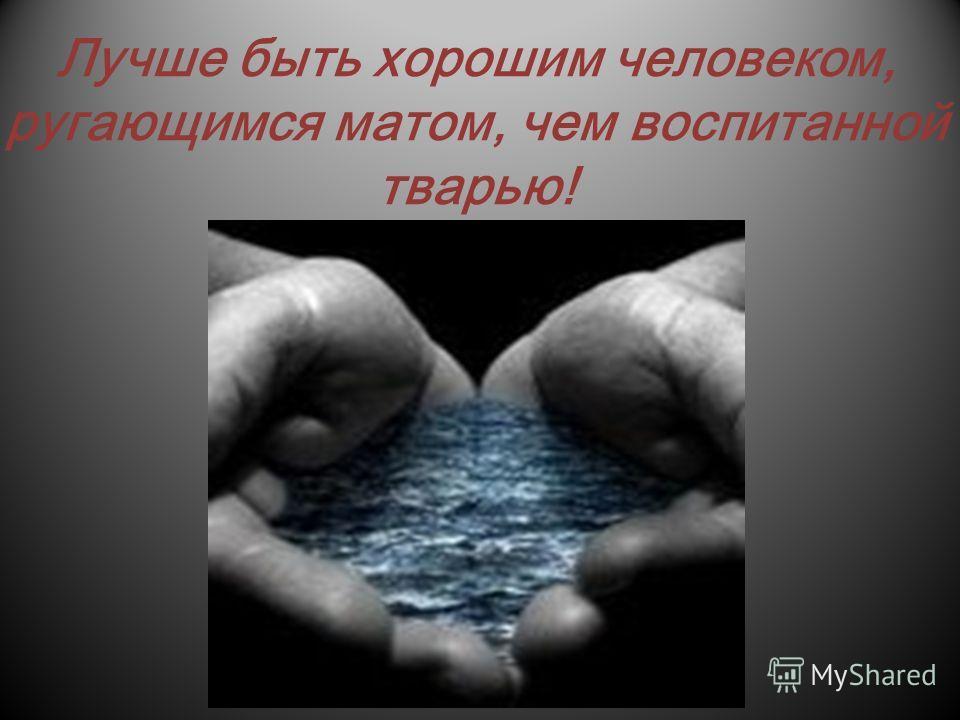 Лучше быть хорошим человеком, ругающимся матом, чем воспитанной тварью!
