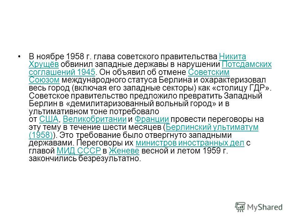 В ноябре 1958 г. глава советского правительства Никита Хрущёв обвинил западные державы в нарушении Потсдамских соглашений 1945. Он объявил об отмене Советским Союзом международного статуса Берлина и охарактеризовал весь город (включая его западные се