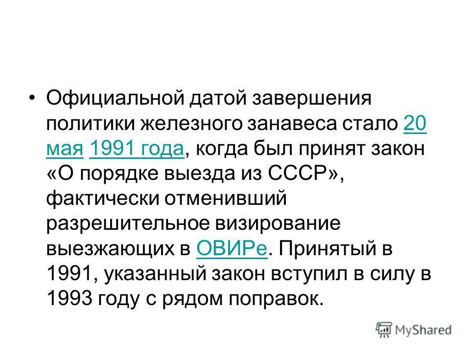 Официальной датой завершения политики железного занавеса стало 20 мая 1991 года, когда был принят закон «О порядке выезда из СССР», фактически отменивший разрешительное визирование выезжающих в ОВИРе. Принятый в 1991, указанный закон вступил в силу в