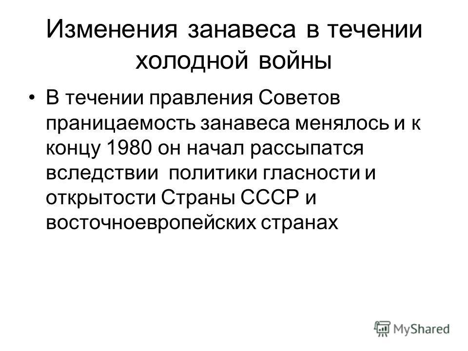 Изменения занавеса в течении холодной войны В течении правления Советов праницаемость занавеса менялось и к концу 1980 он начал рассыпатся вследствии политики гласности и открытости Страны СССР и восточноевропейских странах