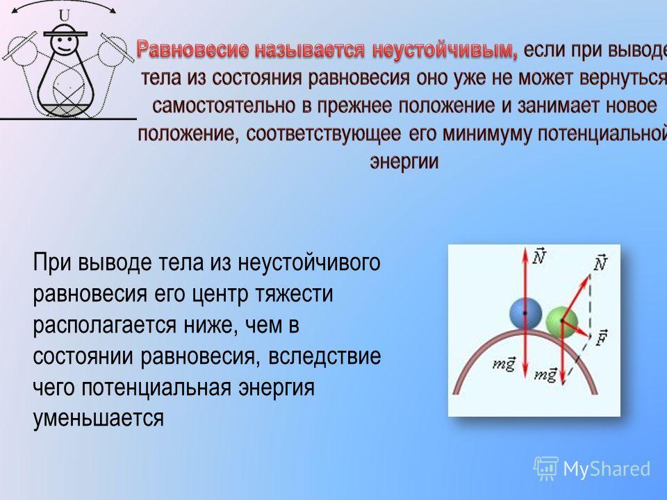 При выводе тела из неустойчивого равновесия его центр тяжести располагается ниже, чем в состоянии равновесия, вследствие чего потенциальная энергия уменьшается