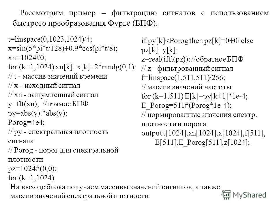 Рассмотрим пример – фильтрацию сигналов с использованием быстрого преобразования Фурье (БПФ). t=linspace(0,1023,1024)/4; x=sin(5*pi*t/128)+0.9*cos(pi*t/8); xn=1024#0; for (k=1,1024) xn[k]=x[k]+2*randg(0,1); // t - массив значений времени // x - исход