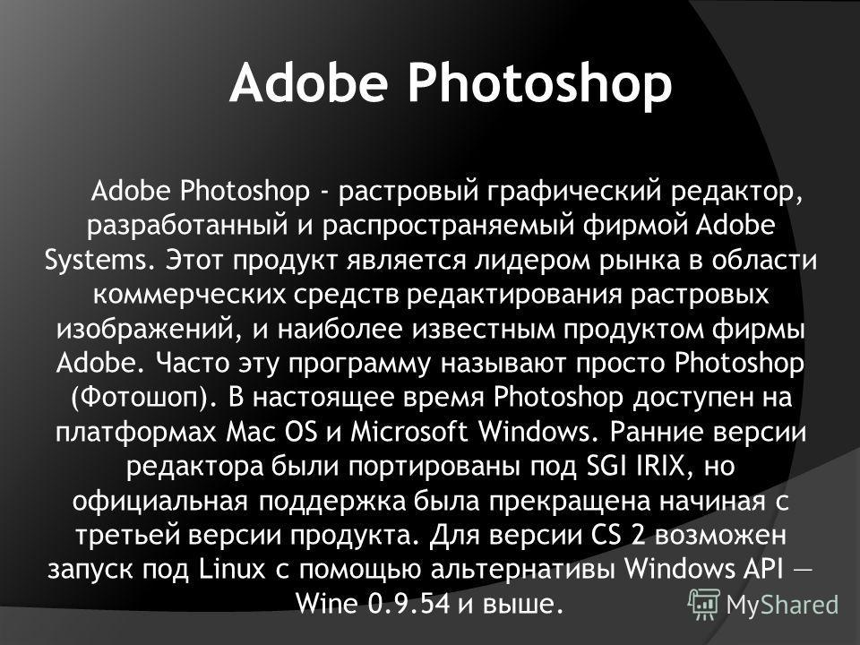 Adobe Photoshop Adobe Photoshop - растровый графический редактор, разработанный и распространяемый фирмой Adobe Systems. Этот продукт является лидером рынка в области коммерческих средств редактирования растровых изображений, и наиболее известным про