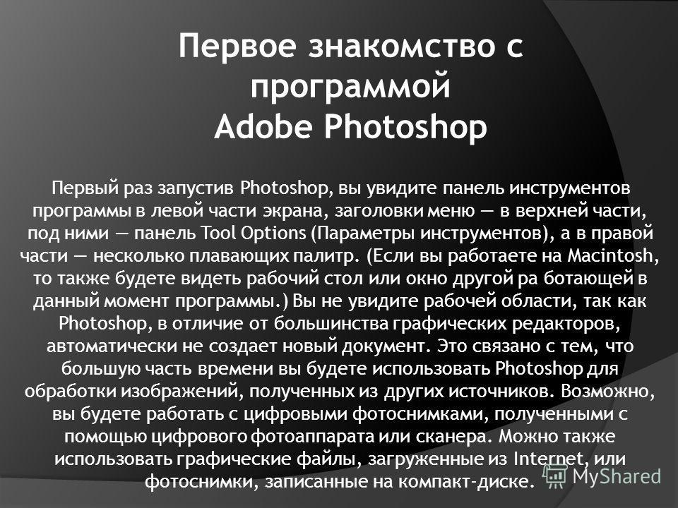 Первое знакомство с программой Adobe Photoshop Первый раз запустив Photoshop, вы увидите панель инструментов программы в левой части экрана, заголовки меню в верхней части, под ними панель Tool Options (Параметры инструментов), а в правой части неско