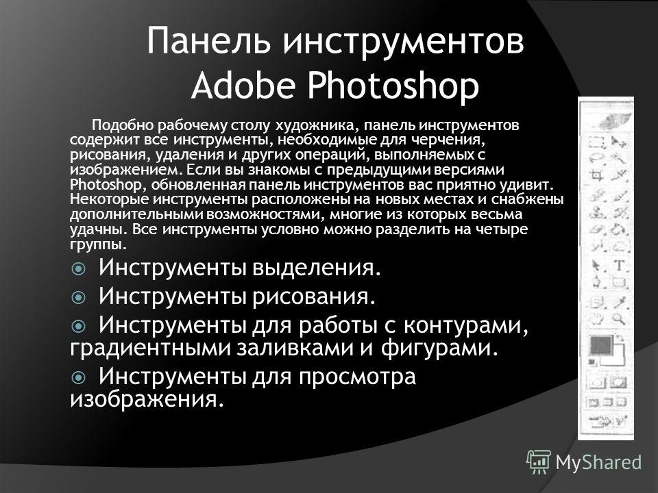 Панель инструментов Adobe Photoshop Подобно рабочему столу художника, панель инструментов содержит все инструменты, необходимые для черчения, рисования, удаления и других операций, выполняемых с изображением. Если вы знакомы с предыдущими версиями Ph