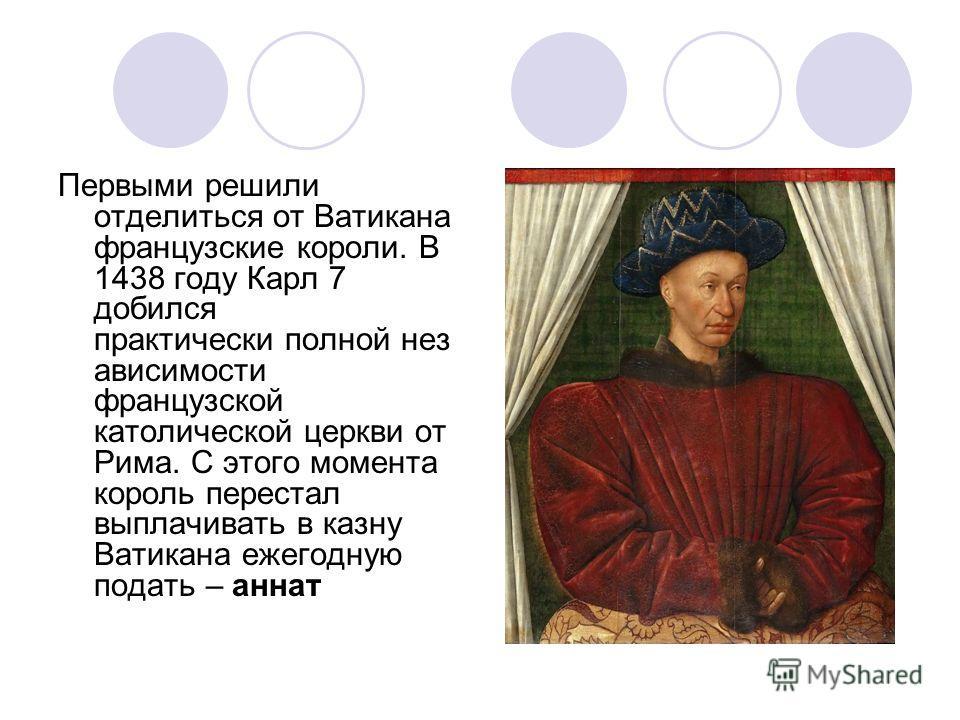 Первыми решили отделиться от Ватикана французские короли. В 1438 году Карл 7 добился практически полной нез ависимости французской католической церкви от Рима. С этого момента король перестал выплачивать в казну Ватикана ежегодную подать – аннат