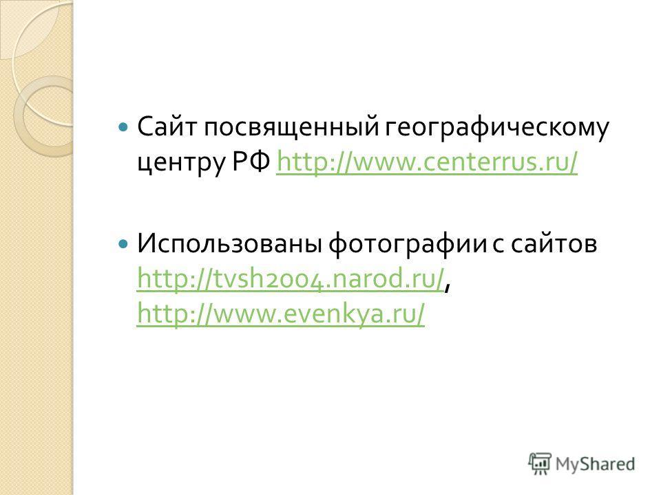 Сайт посвященный географическому центру РФ http://www.centerrus.ru/http://www.centerrus.ru/ Использованы фотографии с сайтов http://tvsh2004.narod.ru/, http://www.evenkya.ru/ http://tvsh2004.narod.ru/ http://www.evenkya.ru/
