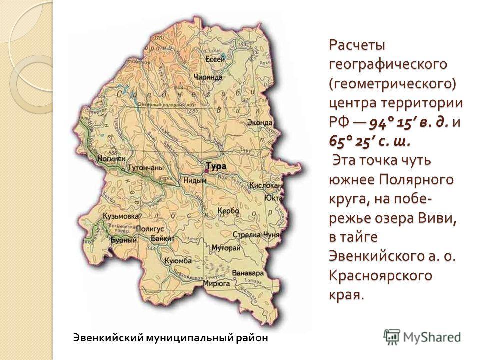 Расчеты географического ( геометрического ) центра территории РФ 94° 15 в. д. и 65° 25 с. ш. Эта точка чуть южнее Полярного круга, на побе - режье озера Виви, в тайге Эвенкийского а. о. Красноярского края. Эвенкийский муниципальный район