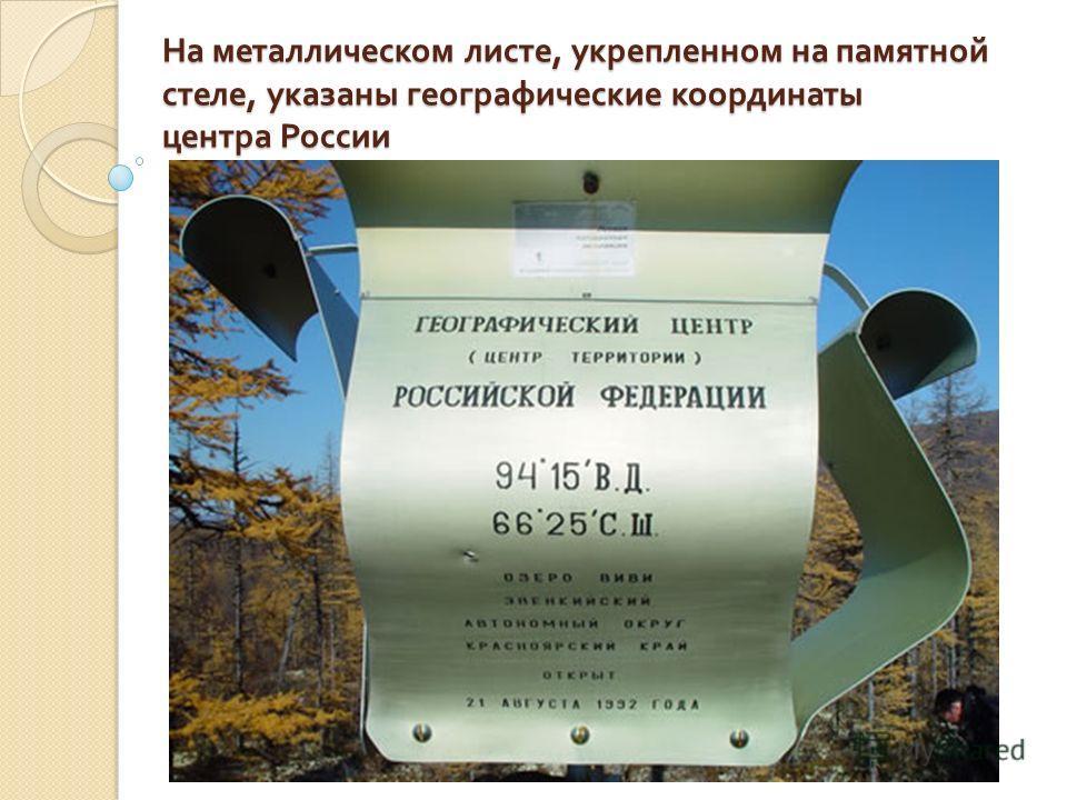 На металлическом листе, укрепленном на памятной стеле, указаны географические координаты центра России