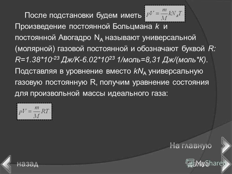 После подстановки будем иметь Произведение постоянной Больцмана k и постоянной Авогадро N A называют универсальной (молярной) газовой постоянной и обозначают буквой R: R=1.38*10 -23 Дж/K-6.02*10 23 1/моль=8,31 Дж/(моль*К). Подставляя в уровнение вмес