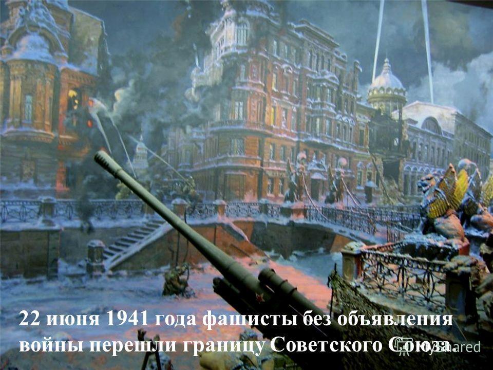 22 июня 1941 года фашисты без объявления войны перешли границу Советского Союза.