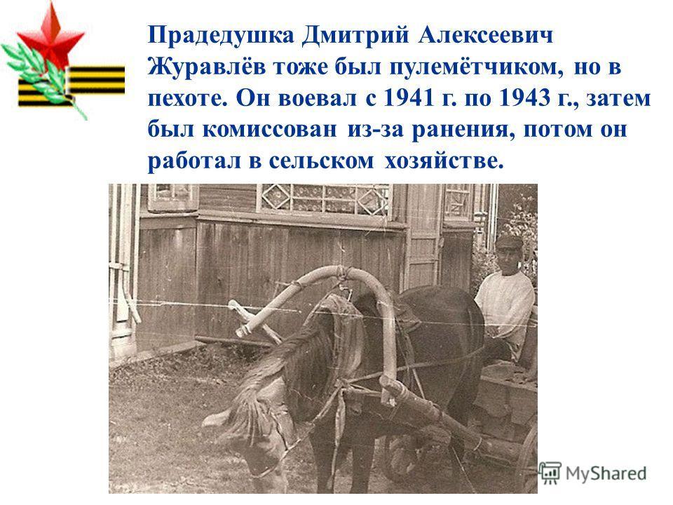 Прадедушка Дмитрий Алексеевич Журавлёв тоже был пулемётчиком, но в пехоте. Он воевал с 1941 г. по 1943 г., затем был комиссован из-за ранения, потом он работал в сельском хозяйстве.