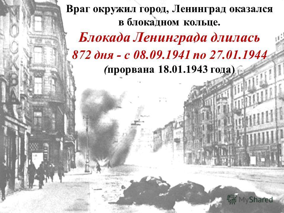 Враг окружил город, Ленинград оказался в блокадном кольце. Блокада Ленинграда длилась 872 дня - с 08.09.1941 по 27.01.1944 (прорвана 18.01.1943 года)