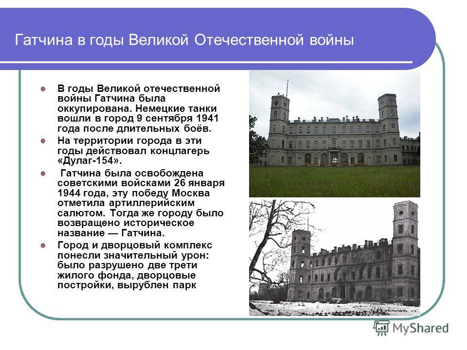Гатчина в годы Великой Отечественной войны В годы Великой отечественной войны Гатчина была оккупирована. Немецкие танки вошли в город 9 сентября 1941 года после длительных боёв. На территории города в эти годы действовал концлагерь «Дулаг-154». Гатчи