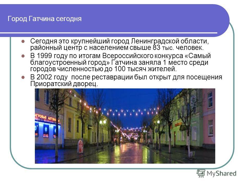Город Гатчина сегодня Сегодня это крупнейший город Ленинградской области, районный центр с населением свыше 83 тыс. человек. В 1999 году по итогам Всероссийского конкурса «Самый благоустроенный город» Гатчина заняла 1 место среди городов численностью