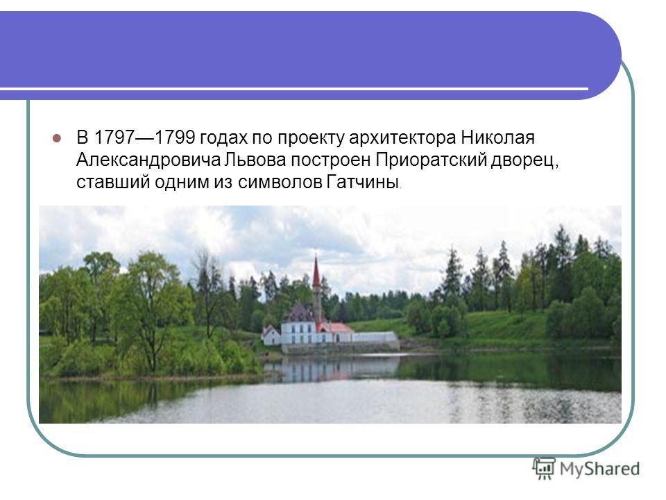 В 17971799 годах по проекту архитектора Николая Александровича Львова построен Приоратский дворец, ставший одним из символов Гатчины.